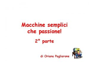 Macchine semplici che passione 2 parte di Oriana