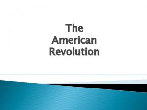 The American Revolution The American Revolution How could