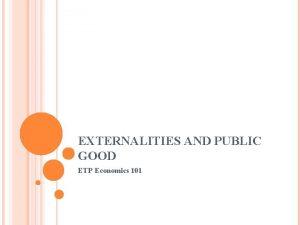 EXTERNALITIES AND PUBLIC GOOD ETP Economics 101 EXTERNALITIES