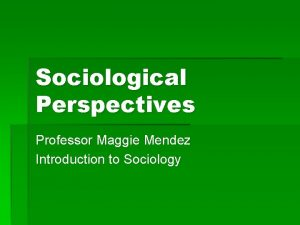 Sociological Perspectives Professor Maggie Mendez Introduction to Sociology