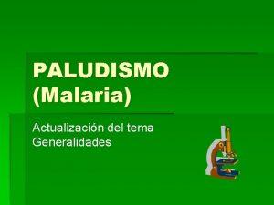 PALUDISMO Malaria Actualizacin del tema Generalidades Actualizacin de