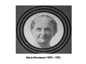Maria Montessori 1870 1952 Maria Montessori was born
