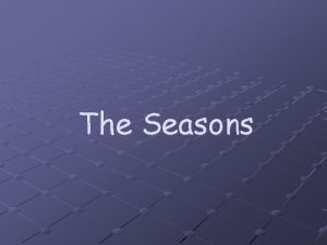 The Seasons Why do we have seasons Earths