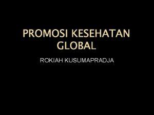 PROMOSI KESEHATAN GLOBAL ROKIAH KUSUMAPRADJA PROMOSI KESEHATAN DUNIA