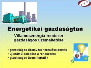 Energetikai gazdasgtan Villamosenergiarendszer gazdasgos zemeltetse gazdasgos zemvitel terhelseloszts