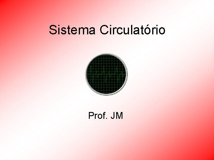 Sistema Circulatrio Prof JM Sistema Circulatrio Integrar os
