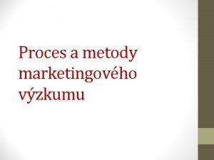 Proces a metody marketingovho vzkumu Fze vzkumnho procesu