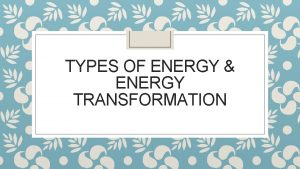 TYPES OF ENERGY ENERGY TRANSFORMATION 7 different types