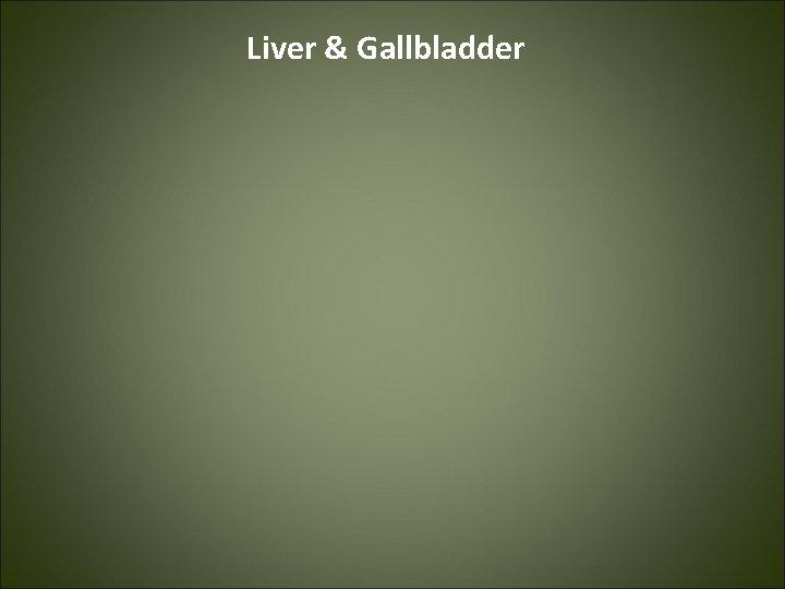 Liver Gallbladder Liver The liver is the largest