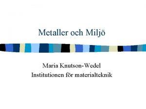 Metaller och Milj Maria KnutsonWedel Institutionen fr materialteknik