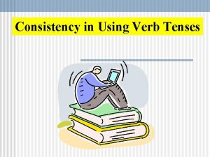Consistency in Using Verb Tenses Consistency With Verb