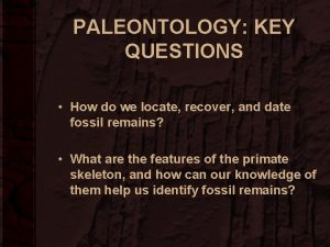 PALEONTOLOGY KEY QUESTIONS How do we locate recover
