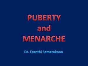 PUBERTY and MENARCHE Dr Eranthi Samarakoon PUBERTY q