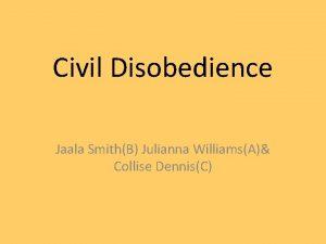 Civil Disobedience Jaala SmithB Julianna WilliamsA Collise DennisC