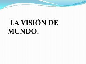 LA VISIN DE MUNDO LA VISION DE MUNDO
