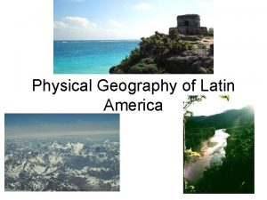 Physical Geography of Latin America Latin America is