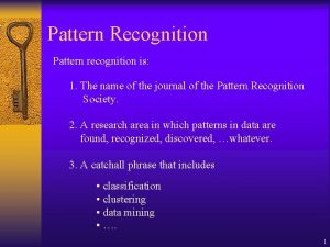 Pattern Recognition Pattern recognition is 1 The name