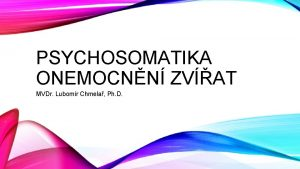 PSYCHOSOMATIKA ONEMOCNN ZVAT MVDr Lubomr Chmela Ph D