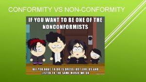 CONFORMITY VS NONCONFORMITY Conform 1 to be similar