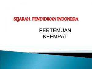 SEJARAH PENDIDIKAN INDONESIA PERTEMUAN KEEMPAT PERTUMBUHAN DAN PERKEMBANGAN