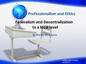 Professionalism and Ethics Federalism and Decentralization to a