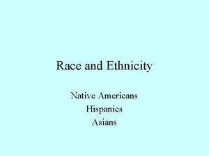 Race and Ethnicity Native Americans Hispanics Asians Native