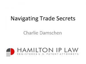 Navigating Trade Secrets Charlie Damschen Trade Secrets Are
