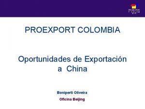 PROEXPOR T COLOM BIA PROEXPORT COLOMBIA Oportunidades de