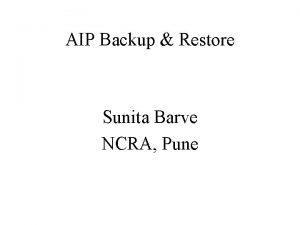 AIP Backup Restore Sunita Barve NCRA Pune Backup