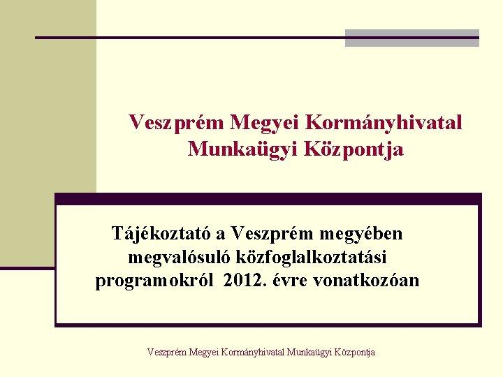 Veszprm Megyei Kormnyhivatal Munkagyi Kzpontja Tjkoztat a Veszprm