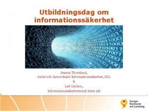 Utbildningsdag om informationsskerhet Jeanna Thorslund Jurist och Samordnare