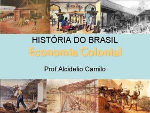 HISTRIA DO BRASIL Economia Colonial Prof Alcidelio Camilo