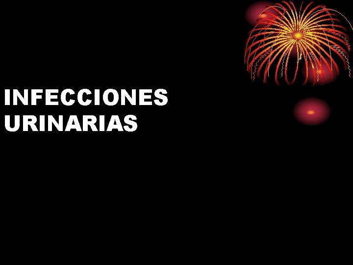 INFECCIONES URINARIAS Las Infecciones Urinarias clasifican en INESPECIFICAS