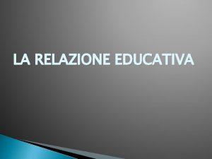 LA RELAZIONE EDUCATIVA LA RELAZIONE il legame che