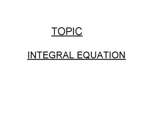 TOPIC INTEGRAL EQUATION Definition Integral equation An integral