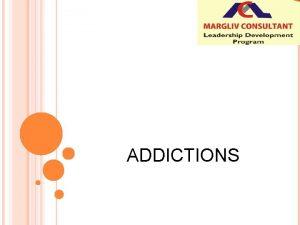 ADDICTIONS WHAT ARE ADDICTIONS Characteristics of addictive behavior