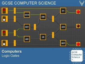 GCSE COMPUTER SCIENCE Computers Logic Gates Logic Gates