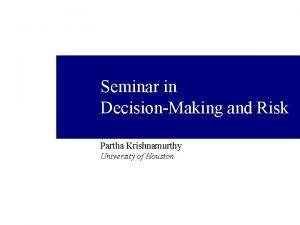Seminar in DecisionMaking and Risk Partha Krishnamurthy University