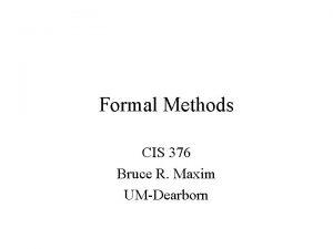 Formal Methods CIS 376 Bruce R Maxim UMDearborn
