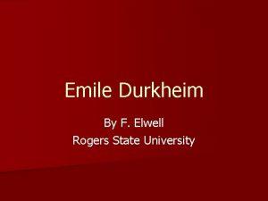 Emile Durkheim By F Elwell Rogers State University