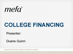 COLLEGE FINANCING Presenter Duane Quinn MASSACHUSETTS EDUCATIONAL FINANCING