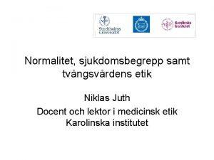 Normalitet sjukdomsbegrepp samt tvngsvrdens etik Niklas Juth Docent