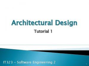 Architectural Design Tutorial 1 IT 323 Software Engineering