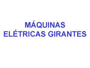 MQUINAS ELTRICAS GIRANTES INTRODUO Mquinas eltricas so mquinas