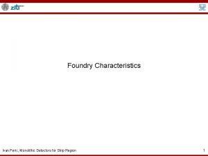 Foundry Characteristics Ivan Peric Monolithic Detectors for Strip