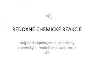 REDOXN CHEMICK REAKCIE Najprv si zopakujeme ak druhy