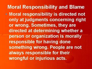 Moral Responsibility and Blame Moral responsibility is directed