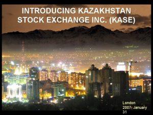 INTRODUCING KAZAKHSTAN STOCK EXCHANGE INC KASE London 2007