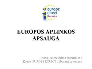 EUROPOS APLINKOS APSAUGA Diana LukoeviitBurneikien Kauno EUROPE DIRECT