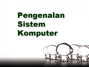 Pengenalan Sistem Komputer SISTEM KOMPUTER Sistem komputer computer